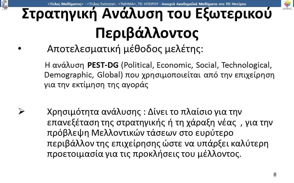 8 -,, ΤΕΙ ΗΠΕΙΡΟΥ - Ανοιχτά Ακαδημαϊκά Μαθήματα στο ΤΕΙ Ηπείρου Στρατηγική Ανάλυση του Εξωτερικού Περιβάλλοντος Αποτελεσματική μέθοδος μελέτης: Η ανάλυση PEST-DG (Political, Economic, Social, Technological, Demographic, Global) που χρησιμοποιείται από την επιχείρηση για την εκτίμηση της αγοράς  Χρησιμότητα ανάλυσης : Δίνει το πλαίσιο για την επανεξέταση της στρατηγικής ή τη χάραξη νέας, για την πρόβλεψη Μελλοντικών τάσεων στο ευρύτερο περιβάλλον της επιχείρησης ώστε να υπάρξει καλύτερη προετοιμασία για τις προκλήσεις του μέλλοντος.