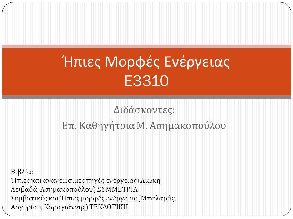 Διδάσκοντες : Επ. Καθηγήτρια Μ. Ασημακοπούλου Ήπιες Μορφές Ενέργειας E3310 Βιβλία : Ήπιες και ανανεώσιμες πηγές ενέργειας ( Λιώκη - Λειβαδά, Ασημακοπο