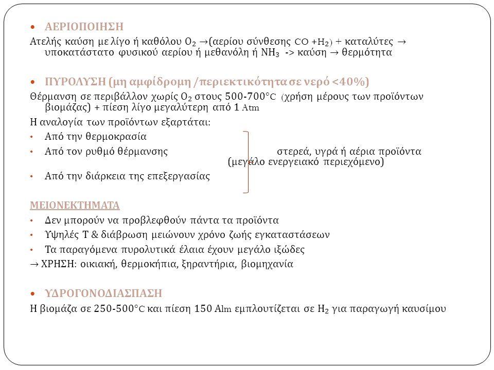 ΑΕΡΙΟΠΟΙΗΣΗ Ατελής καύση με λίγο ή καθόλου Ο ₂ → ( αερίου σύνθεσης CO +H ₂ ) + καταλύτες → υποκατάστατο φυσικού αερίου ή μεθανόλη ή ΝΗ ₃ -> καύση → θερμότητα ΠΥΡΟΛΥΣΗ ( μη αμφίδρομη / περιεκτικότητα σε νερό <40%) Θέρμανση σε περιβάλλον χωρίς Ο ₂ στους 500-700°C ( χρήση μέρους των προϊόντων βιομάζας ) + πίεση λίγο μεγαλύτερη από 1 Atm Η αναλογία των προϊόντων εξαρτάται : Από την θερμοκρασία Από τον ρυθμό θέρμανσηςστερεά, υγρά ή αέρια προϊόντα ( μεγάλο ενεργειακό περιεχόμενο ) Από την διάρκεια της επεξεργασίας ΜΕΙΟΝΕΚΤΗΜΑΤΑ Δεν μπορούν να προβλεφθούν πάντα τα προϊόντα Υψηλές Τ & διάβρωση μειώνουν χρόνο ζωής εγκαταστάσεων Τα παραγόμενα πυρολυτικά έλαια έχουν μεγάλο ιξώδες → ΧΡΗΣΗ : οικιακή, θερμοκήπια, ξηραντήρια, βιομηχανία ΥΔΡΟΓΟΝΟΔΙΑΣΠΑΣΗ Η βιομάζα σε 250-500°C και πίεση 150 Α lm εμπλουτίζεται σε Η ₂ για παραγωγή καυσίμου