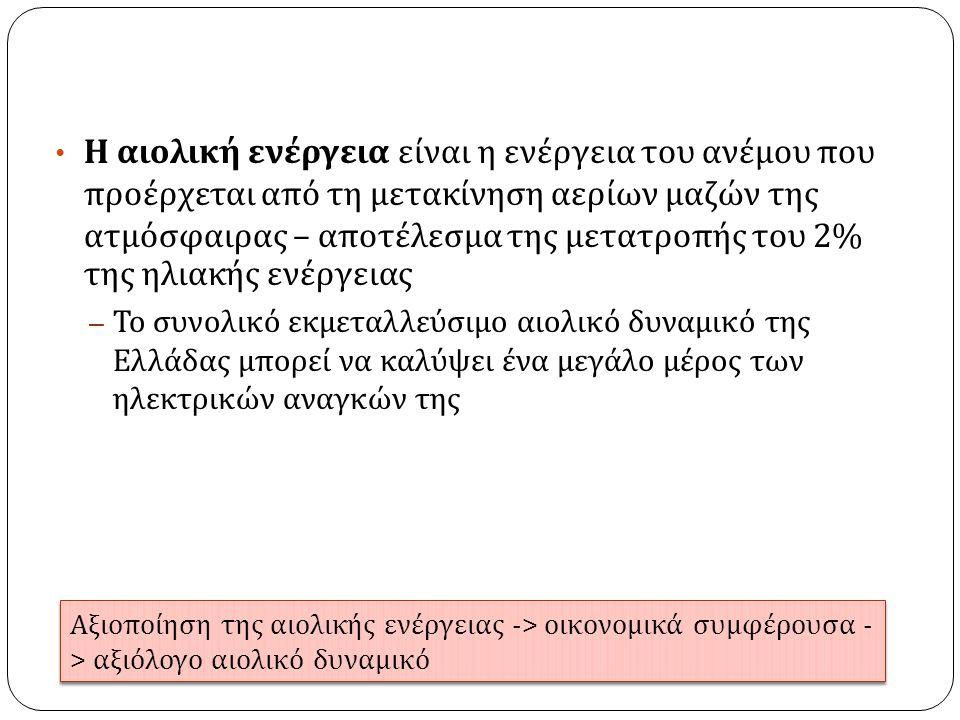 Η αιολική ενέργεια είναι η ενέργεια του ανέμου που προέρχεται από τη μετακίνηση αερίων μαζών της ατμόσφαιρας – αποτέλεσμα της μετατροπής του 2% της ηλιακής ενέργειας – Το συνολικό εκμεταλλεύσιμο αιολικό δυναμικό της Ελλάδας μπορεί να καλύψει ένα μεγάλο μέρος των ηλεκτρικών αναγκών της Αξιο π οίηση της αιολικής ενέργειας -> οικονομικά συμφέρουσα - > αξιόλογο αιολικό δυναμικό