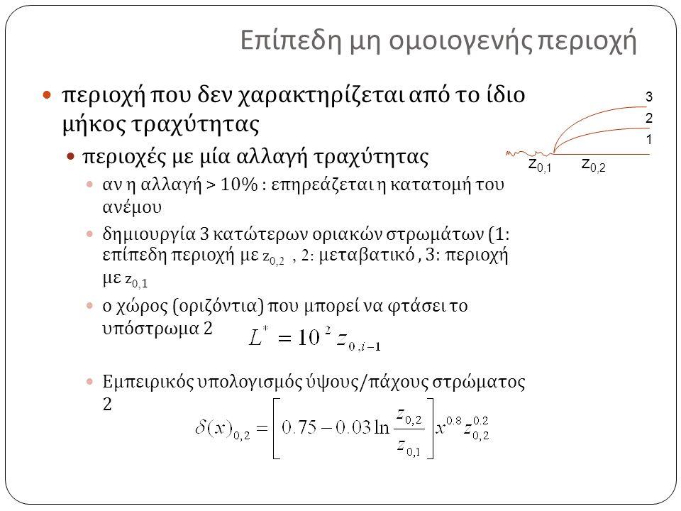 Επίπεδη μη ομοιογενής περιοχή περιοχή που δεν χαρακτηρίζεται από το ίδιο μήκος τραχύτητας περιοχές με μία αλλαγή τραχύτητας αν η αλλαγή > 10% : επηρεάζεται η κατατομή του ανέμου δημιουργία 3 κατώτερων οριακών στρωμάτων (1: επίπεδη περιοχή με z 0,2, 2: μεταβατικό, 3: περιοχή με z 0,1 ο χώρος ( οριζόντια ) που μπορεί να φτάσει το υπόστρωμα 2 Εμπειρικός υπολογισμός ύψους / πάχους στρώματος 2 1 2 3 z 0,1 z 0,2