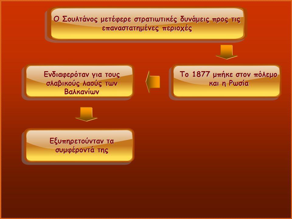 Ο Σουλτάνος μετέφερε στρατιωτικές δυνάμεις προς τις επαναστατημένες περιοχές Το 1877 μπήκε στον πόλεμο και η Ρωσία Ενδιαφερόταν για τους σλαβικούς λαούς των Βαλκανίων Εξυπηρετούνταν τα συμφέροντά της