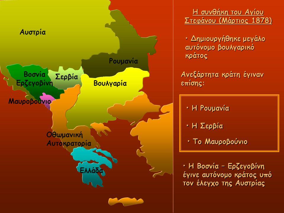 Σερβία Οθωμανική Αυτοκρατορία Ελλάδα Η συνθήκη του Αγίου Στεφάνου (Μάρτιος 1878) Ρουμανία Βουλγαρία Δημιουργήθηκε μεγάλο αυτόνομο βουλγαρικό κράτος Δημιουργήθηκε μεγάλο αυτόνομο βουλγαρικό κράτος Ανεξάρτητα κράτη έγιναν επίσης: Η Ρουμανία Η Ρουμανία Η Σερβία Η Σερβία Η Βοσνία – Ερζεγοβίνη έγινε αυτόνομο κράτος υπό τον έλεγχο της Αυστρίας Η Βοσνία – Ερζεγοβίνη έγινε αυτόνομο κράτος υπό τον έλεγχο της Αυστρίας Το Μαυροβούνιο Το Μαυροβούνιο Βοσνία Ερζεγοβίνη Αυστρία Μαυροβούνιο