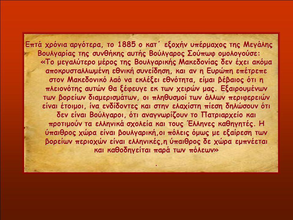 Επτά χρόνια αργότερα, το 1885 ο κατ΄ εξοχήν υπέρμαχος της Μεγάλης Βουλγαρίας της συνθήκης αυτής Βούλγαρος Σούπωφ ομολογούσε: «Το μεγαλύτερο μέρος της Βουλγαρικής Μακεδονίας δεν έχει ακόμα αποκρυσταλλωμένη εθνική συνείδηση, και αν η Ευρώπη επέτρεπε στον Μακεδονικό λαό να εκλέξει εθνότητα, είμαι βέβαιος ότι η πλειονότης αυτών θα ξέφευγε εκ των χειρών μας.