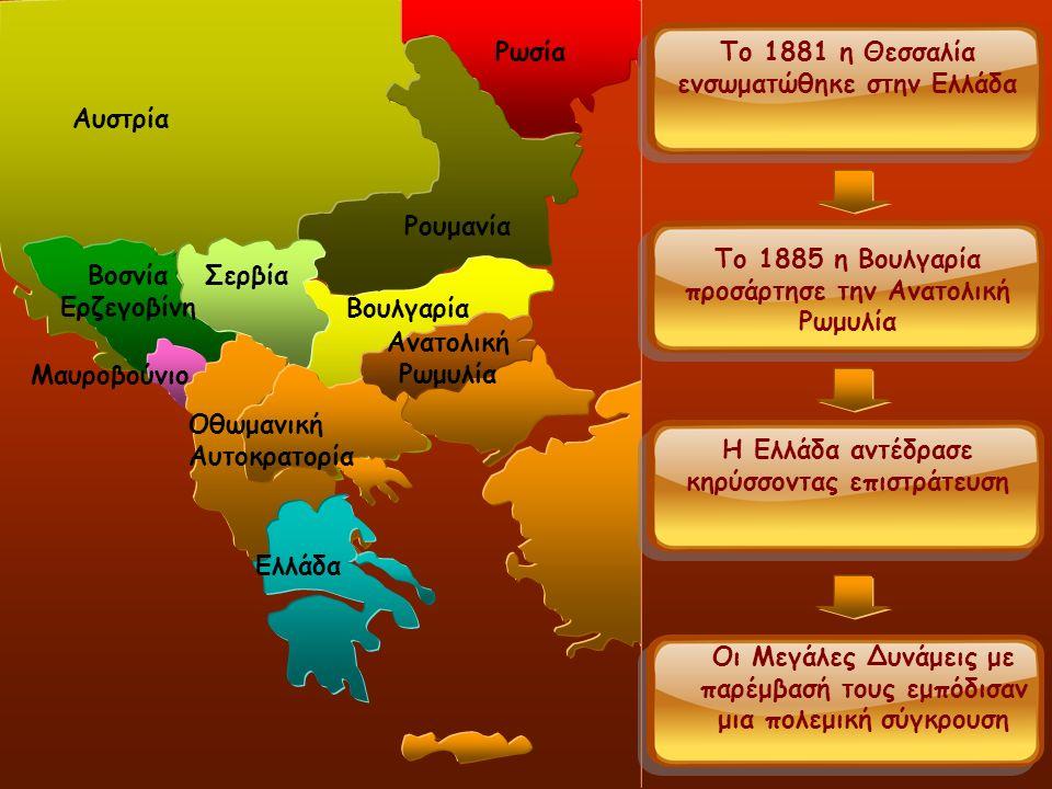 Σερβία Αυστρία Ρωσία Σερβία Ρουμανία Βοσνία Ερζεγοβίνη Μαυροβούνιο Βουλγαρία Ανατολική Ρωμυλία Το 1881 η Θεσσαλία ενσωματώθηκε στην Ελλάδα Οθωμανική Αυτοκρατορία Το 1885 η Βουλγαρία προσάρτησε την Ανατολική Ρωμυλία Η Ελλάδα αντέδρασε κηρύσσοντας επιστράτευση Οι Μεγάλες Δυνάμεις με παρέμβασή τους εμπόδισαν μια πολεμική σύγκρουση Ελλάδα