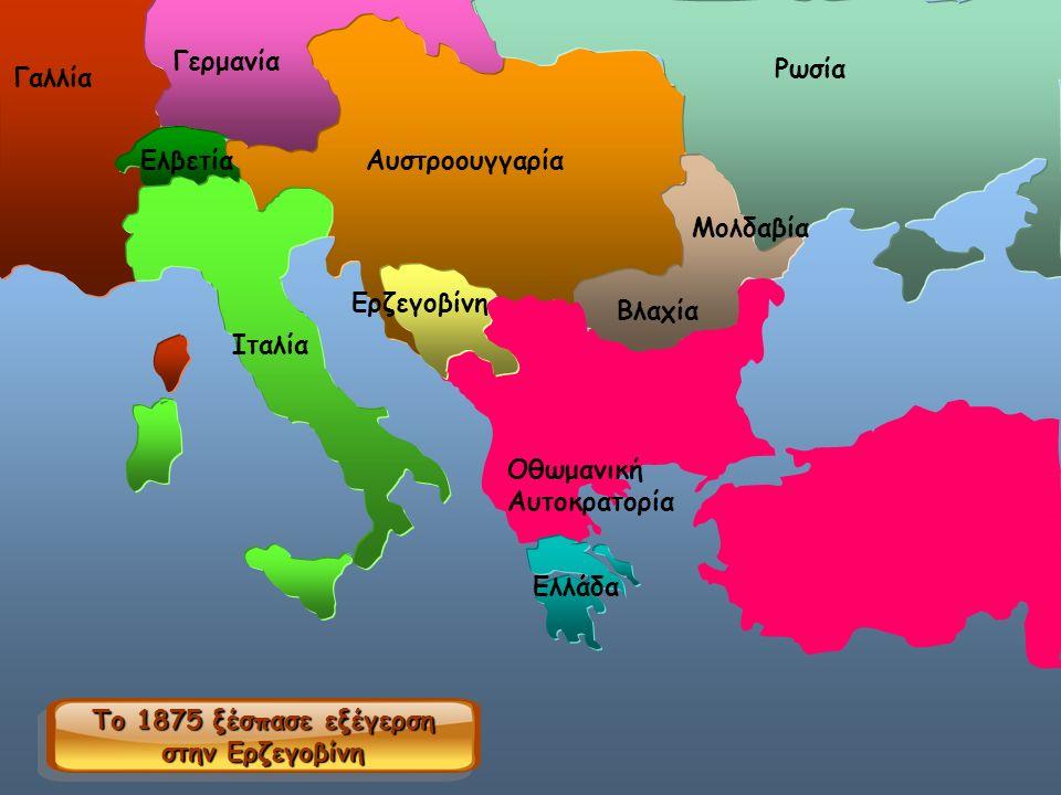 Γερμανία Γαλλία Αυστροουγγαρία Ρωσία Μολδαβία Βλαχία Οθωμανική Αυτοκρατορία Ιταλία Ελβετία Ελλάδα Το 1875 ξέσπασε εξέγερση στην Ερζεγοβίνη Ερζεγοβίνη