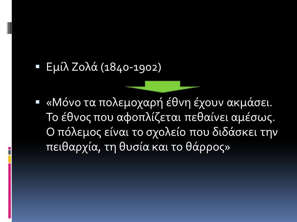  Εμίλ Ζολά (1840-1902)  «Μόνο τα πολεμοχαρή έθνη έχουν ακμάσει.