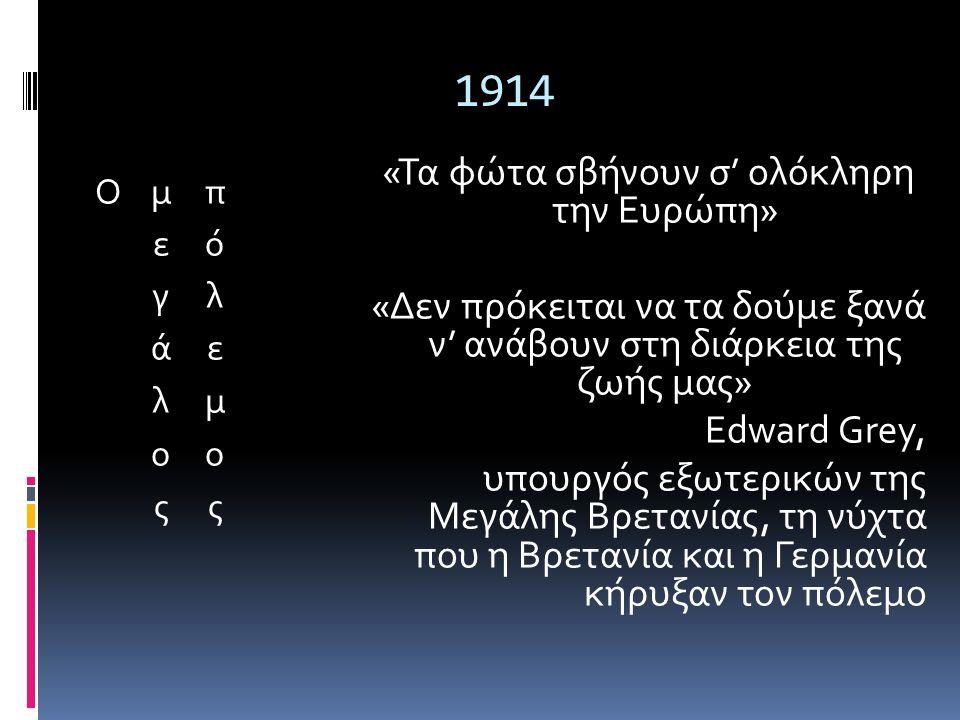 1914 «Τα φώτα σβήνουν σ' ολόκληρη την Ευρώπη» «Δεν πρόκειται να τα δούμε ξανά ν' ανάβουν στη διάρκεια της ζωής μας» Edward Grey, υπουργός εξωτερικών της Μεγάλης Βρετανίας, τη νύχτα που η Βρετανία και η Γερμανία κήρυξαν τον πόλεμο
