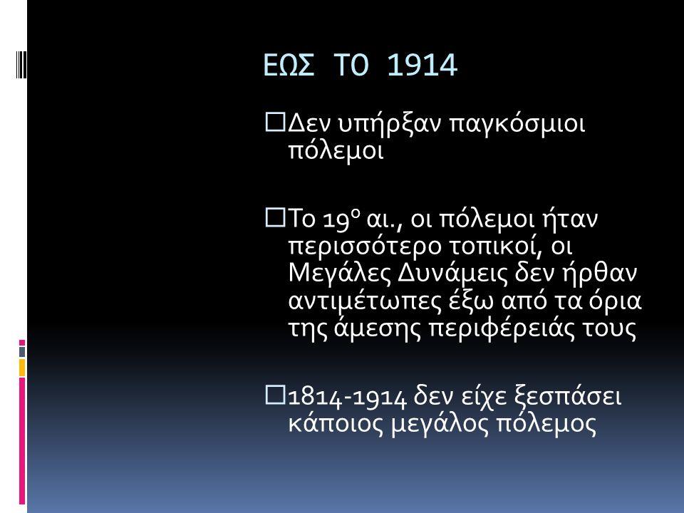 ΕΩΣ ΤΟ 1914  Δεν υπήρξαν παγκόσμιοι πόλεμοι  Το 19 ο αι., οι πόλεμοι ήταν περισσότερο τοπικοί, οι Μεγάλες Δυνάμεις δεν ήρθαν αντιμέτωπες έξω από τα όρια της άμεσης περιφέρειάς τους  1814-1914 δεν είχε ξεσπάσει κάποιος μεγάλος πόλεμος