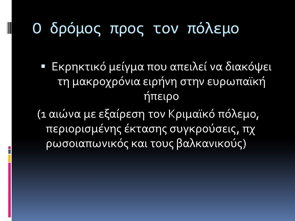 Ο δρόμος προς τον πόλεμο  Εκρηκτικό μείγμα που απειλεί να διακόψει τη μακροχρόνια ειρήνη στην ευρωπαϊκή ήπειρο (1 αιώνα με εξαίρεση τον Κριμαϊκό πόλεμο, περιορισμένης έκτασης συγκρούσεις, πχ ρωσοιαπωνικός και τους βαλκανικούς)