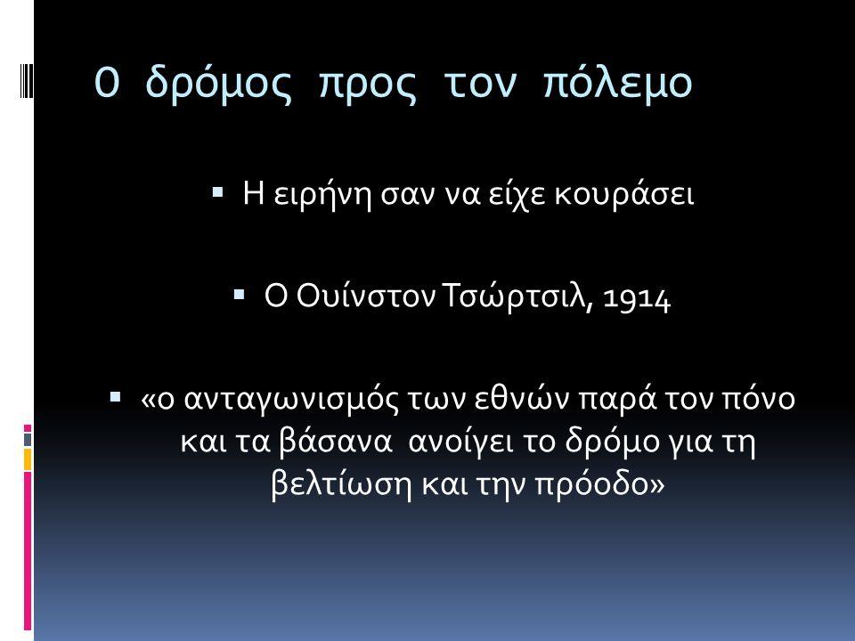 Ο δρόμος προς τον πόλεμο  Η ειρήνη σαν να είχε κουράσει  Ο Ουίνστον Τσώρτσιλ, 1914  «ο ανταγωνισμός των εθνών παρά τον πόνο και τα βάσανα ανοίγει το δρόμο για τη βελτίωση και την πρόοδο»