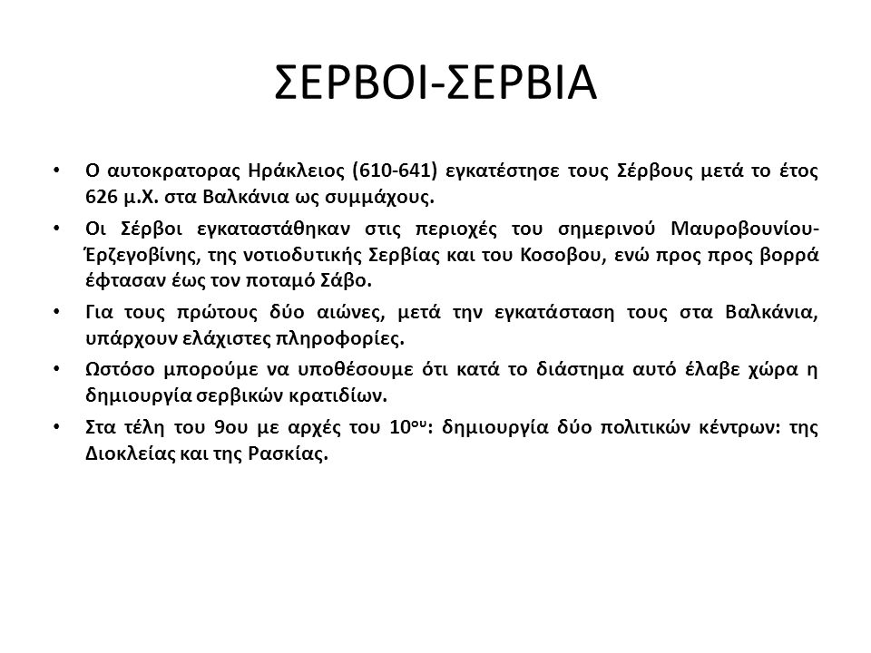 ΣΕΡΒΟΙ-ΣΕΡΒΙΑ Ο αυτοκρατορας Ηράκλειος (610-641) εγκατέστησε τους Σέρβους μετά το έτος 626 μ.Χ. στα Βαλκάνια ως συμμάχους. Οι Σέρβοι εγκαταστάθηκαν στ