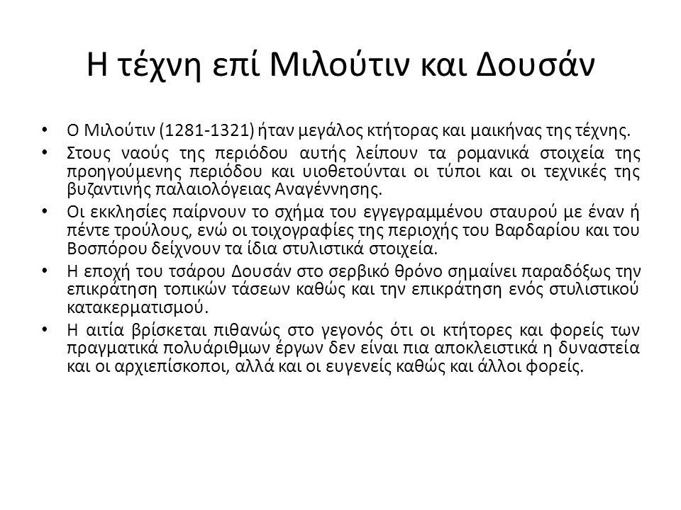 Η τέχνη επί Μιλούτιν και Δουσάν Ο Μιλούτιν (1281-1321) ήταν μεγάλος κτήτορας και μαικήνας της τέχνης. Στους ναούς της περιόδου αυτής λείπουν τα ρομανι