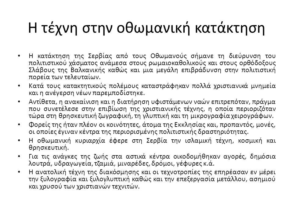 Η τέχνη στην οθωμανική κατάκτηση Η κατάκτηση της Σερβίας από τους Οθωμανούς σήμανε τη διεύρυνση του πολιτιστικού χάσματος ανάμεσα στους ρωμαιοκαθολικούς και στους ορθόδοξους Σλάβους της Βαλκανικής καθώς και μια μεγάλη επιβράδυνση στην πολιτιστική πορεία των τελευταίων.