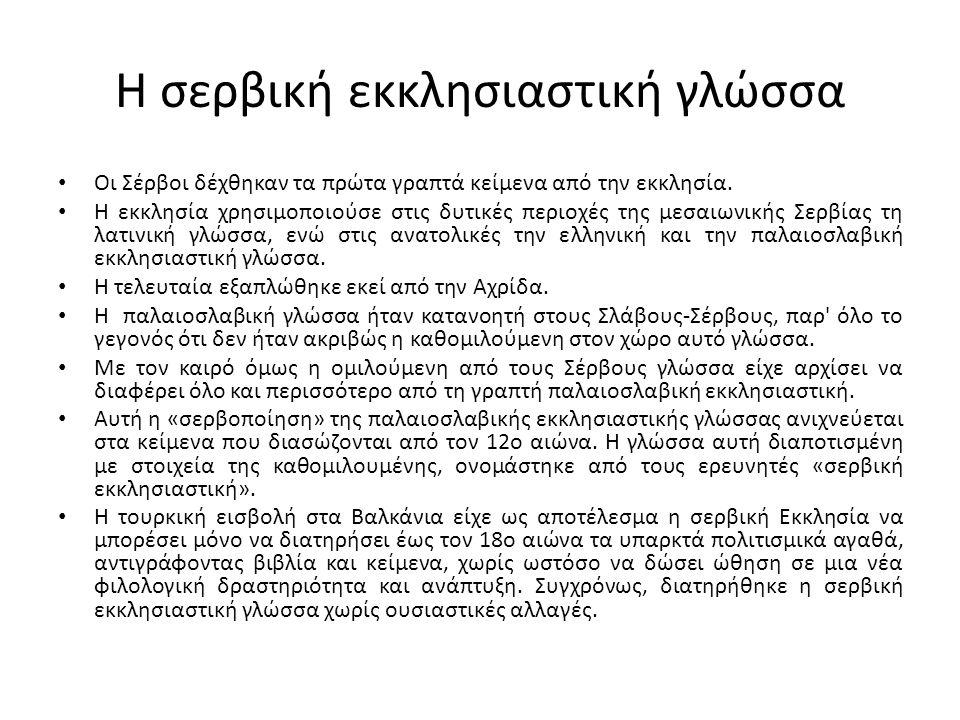 Η σερβική εκκλησιαστική γλώσσα Οι Σέρβοι δέχθηκαν τα πρώτα γραπτά κείμενα από την εκκλησία. Η εκκλησία χρησιμοποιούσε στις δυτικές περιοχές της μεσαιω