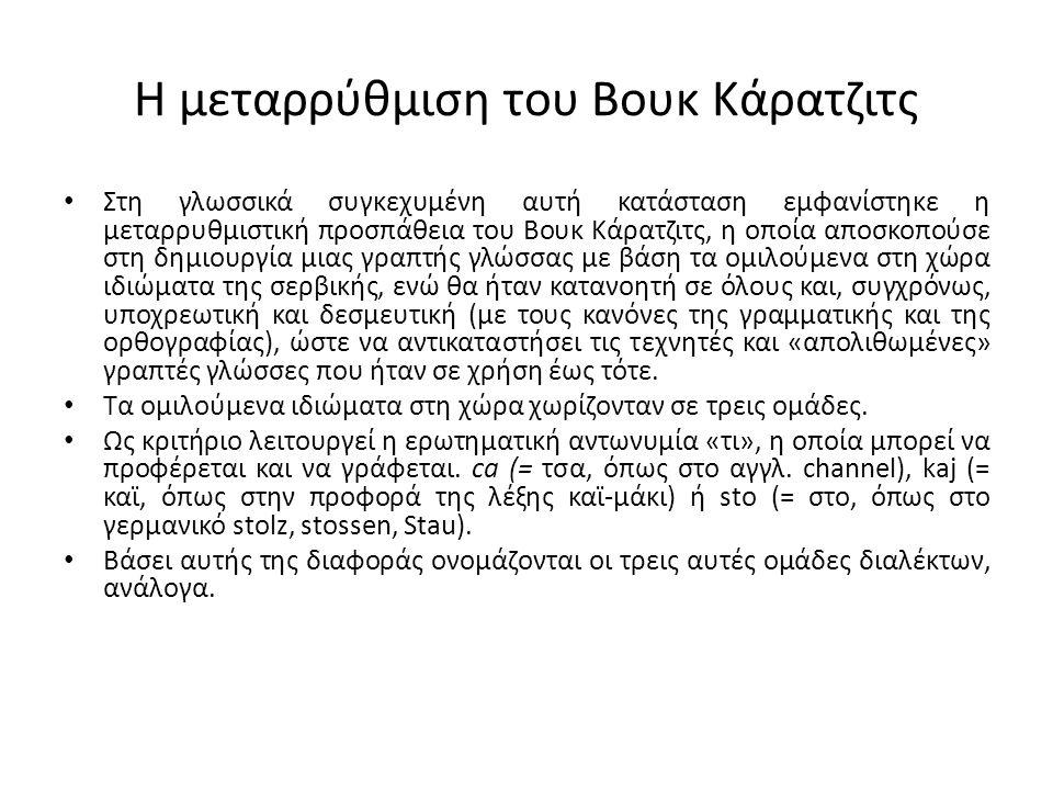 Η μεταρρύθμιση του Βουκ Κάρατζιτς Στη γλωσσικά συγκεχυμένη αυτή κατάσταση εμφανίστηκε η μεταρρυθμιστική προσπάθεια του Βουκ Κάρατζιτς, η οποία αποσκοπούσε στη δημιουργία μιας γραπτής γλώσσας με βάση τα ομιλούμενα στη χώρα ιδιώματα της σερβικής, ενώ θα ήταν κατανοητή σε όλους και, συγχρόνως, υποχρεωτική και δεσμευτική (με τους κανόνες της γραμματικής και της ορθογραφίας), ώστε να αντικαταστήσει τις τεχνητές και «απολιθωμένες» γραπτές γλώσσες που ήταν σε χρήση έως τότε.