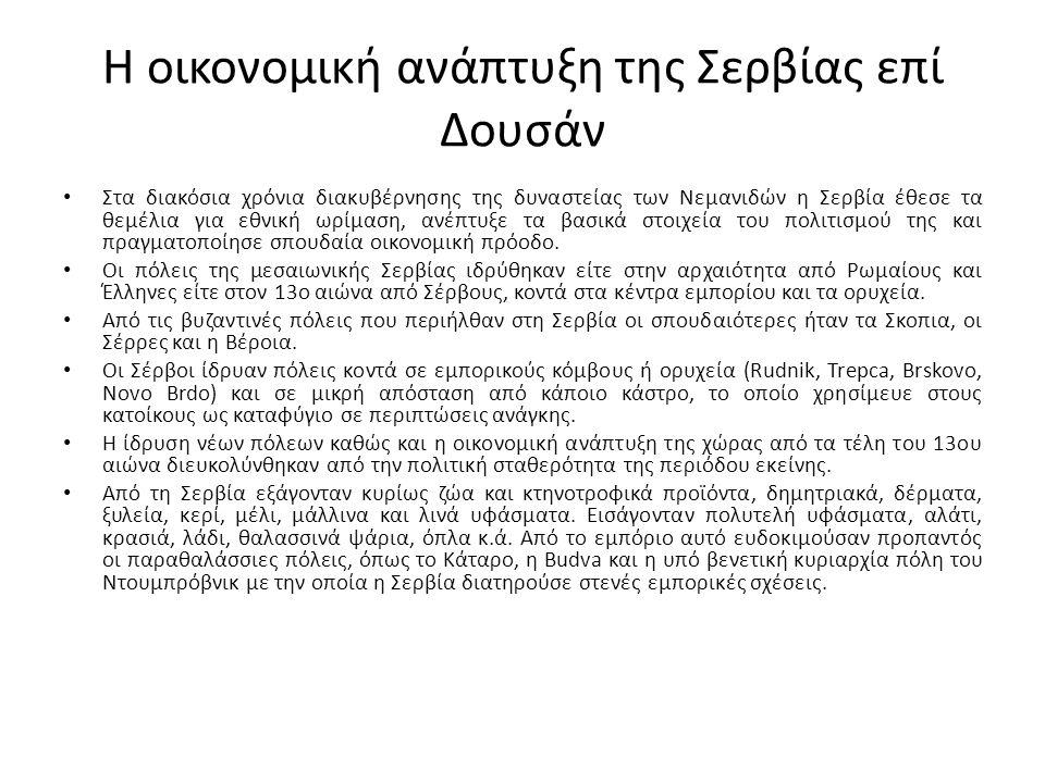 Η οικονομική ανάπτυξη της Σερβίας επί Δουσάν Στα διακόσια χρόνια διακυβέρνησης της δυναστείας των Νεμανιδών η Σερβία έθεσε τα θεμέλια για εθνική ωρίμαση, ανέπτυξε τα βασικά στοιχεία του πολιτισμού της και πραγματοποίησε σπουδαία οικονομική πρόοδο.