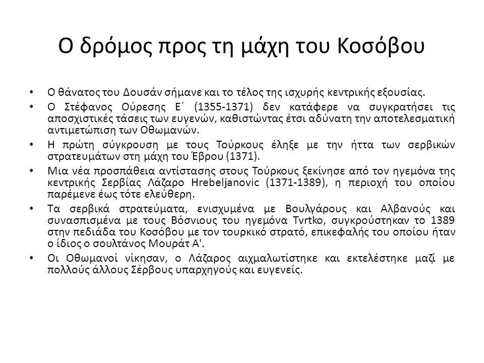 Ο δρόμος προς τη μάχη του Κοσόβου Ο θάνατος του Δουσάν σήμανε και το τέλος της ισχυρής κεντρικής εξουσίας. Ο Στέφανος Ούρεσης Ε΄ (1355-1371) δεν κατάφ