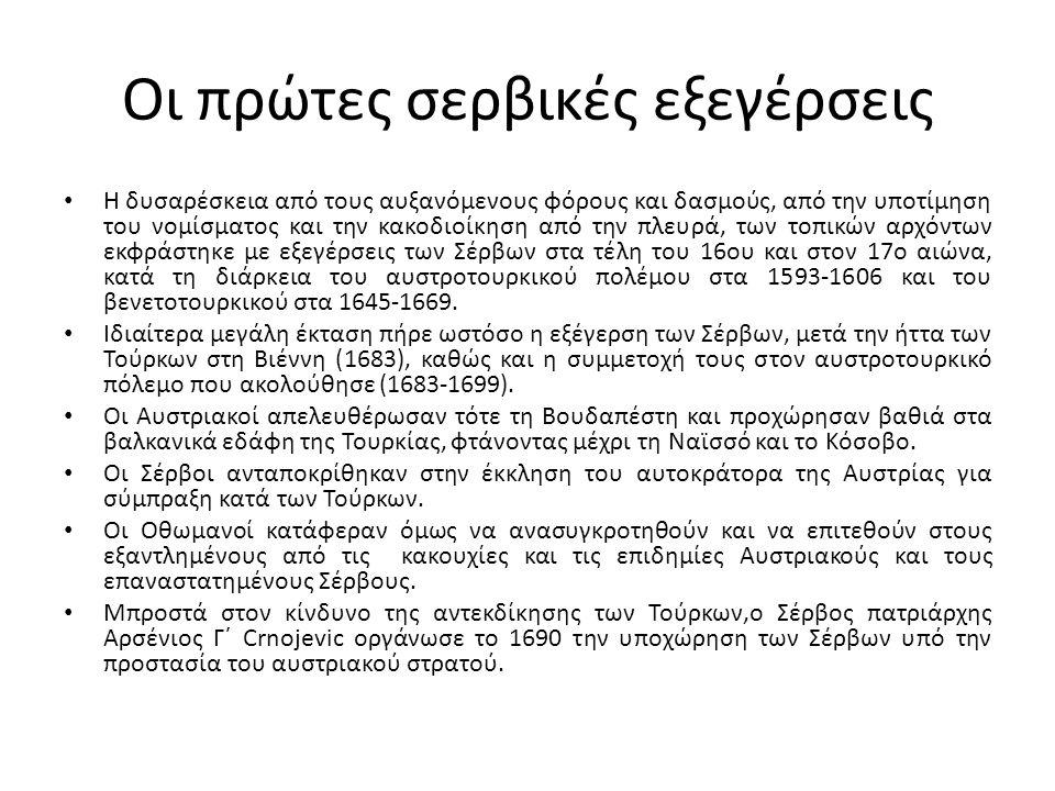 Οι πρώτες σερβικές εξεγέρσεις Η δυσαρέσκεια από τους αυξανόμενους φόρους και δασμούς, από την υποτίμηση του νομίσματος και την κακοδιοίκηση από την πλευρά, των τοπικών αρχόντων εκφράστηκε με εξεγέρσεις των Σέρβων στα τέλη του 16ου και στον 17ο αιώνα, κατά τη διάρκεια του αυστροτουρκικού πολέμου στα 1593-1606 και του βενετοτουρκικού στα 1645-1669.