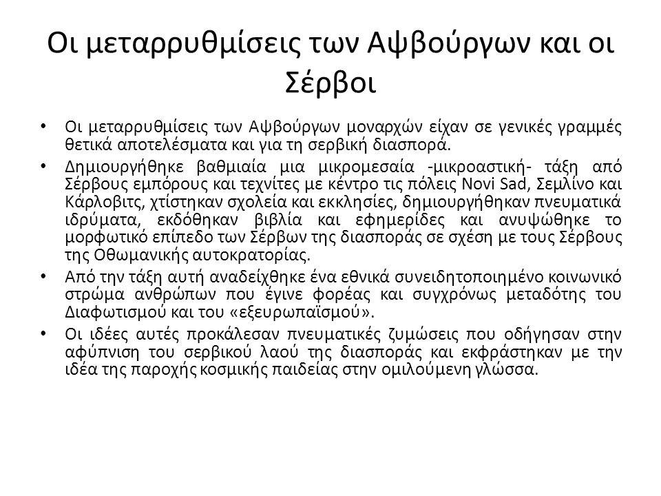Οι μεταρρυθμίσεις των Αψβούργων και οι Σέρβοι Οι μεταρρυθμίσεις των Αψβούργων μοναρχών είχαν σε γενικές γραμμές θετικά αποτελέσματα και για τη σερβική διασπορά.