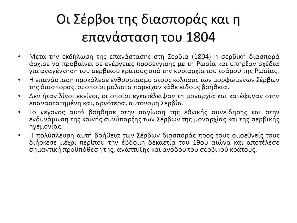 Οι Σέρβοι της διασποράς και η επανάσταση του 1804 Μετά την εκδήλωση της επανάστασης στη Σερβία (1804) η σερβική διασπορά άρχισε να προβαίνει σε ενέργε