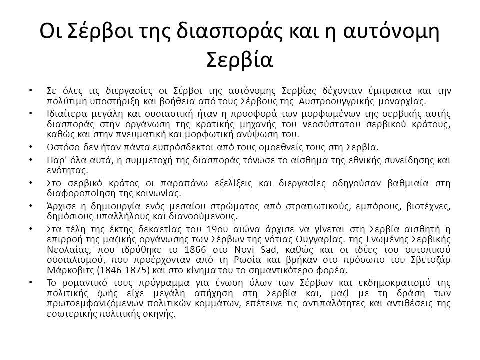 Οι Σέρβοι της διασποράς και η αυτόνομη Σερβία Σε όλες τις διεργασίες οι Σέρβοι της αυτόνομης Σερβίας δέχονταν έμπρακτα και την πολύτιμη υποστήριξη και βοήθεια από τους Σέρβους της Αυστροουγγρικής μοναρχίας.