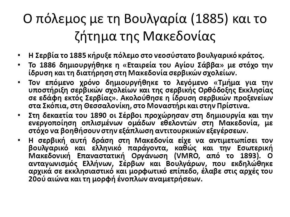 Ο πόλεμος με τη Βουλγαρία (1885) και το ζήτημα της Μακεδονίας Η Σερβία το 1885 κήρυξε πόλεμο στο νεοσύστατο βουλγαρικό κράτος. Το 1886 δημιουργήθηκε η