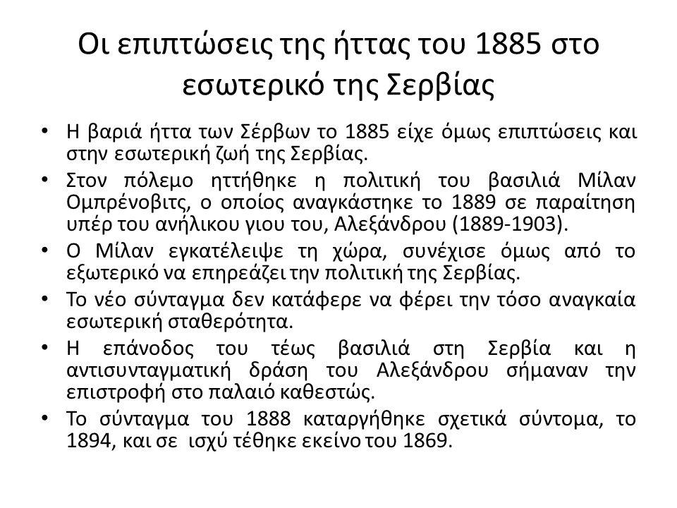 Οι επιπτώσεις της ήττας του 1885 στο εσωτερικό της Σερβίας Η βαριά ήττα των Σέρβων το 1885 είχε όμως επιπτώσεις και στην εσωτερική ζωή της Σερβίας.