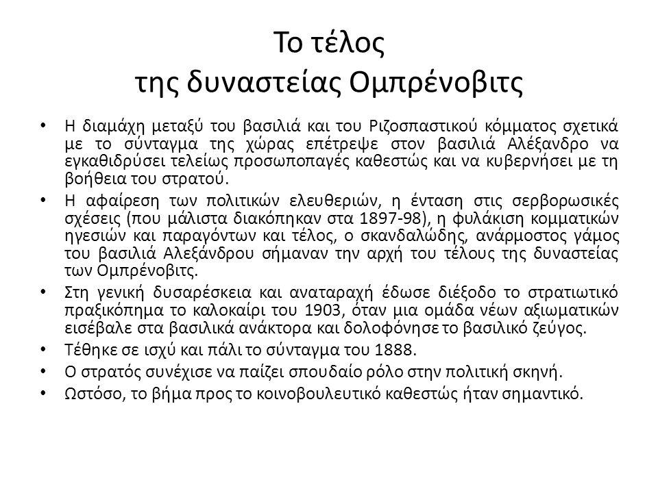 Το τέλος της δυναστείας Ομπρένοβιτς Η διαμάχη μεταξύ του βασιλιά και του Ριζοσπαστικού κόμματος σχετικά με το σύνταγμα της χώρας επέτρεψε στον βασιλιά Αλέξανδρο να εγκαθιδρύσει τελείως προσωποπαγές καθεστώς και να κυβερνήσει με τη βοήθεια του στρατού.