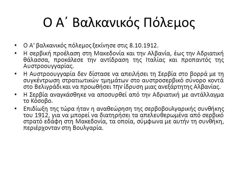 Ο Α΄ Βαλκανικός Πόλεμος Ο Α' βαλκανικός πόλεμος ξεκίνησε στις 8.10.1912. Η σερβική προέλαση στη Μακεδονία και την Αλβανία, έως την Αδριατική θάλασσα,