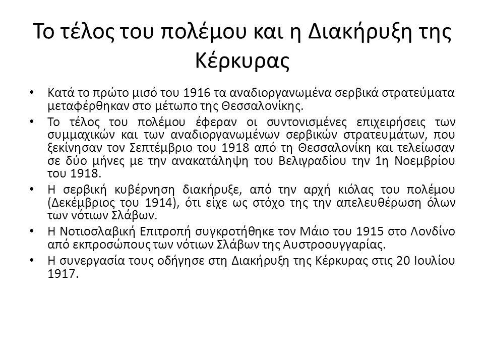 Το τέλος του πολέμου και η Διακήρυξη της Κέρκυρας Κατά το πρώτο μισό του 1916 τα αναδιοργανωμένα σερβικά στρατεύματα μεταφέρθηκαν στο μέτωπο της Θεσσα