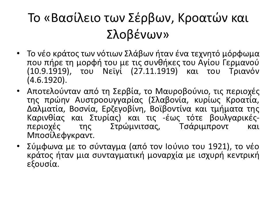 Το «Βασίλειο των Σέρβων, Κροατών και Σλοβένων» Το νέο κράτος των νότιων Σλάβων ήταν ένα τεχνητό μόρφωμα που πήρε τη μορφή του με τις συνθήκες του Αγίου Γερμανού (10.9.1919), του Νεϊγί (27.11.1919) και του Τριανόν (4.6.1920).