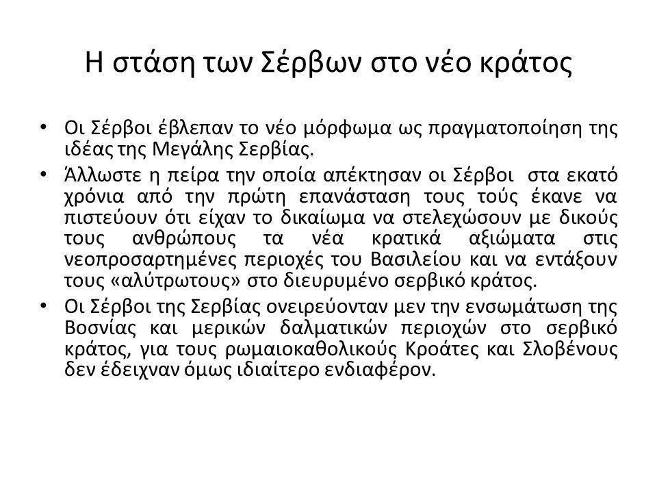 Η στάση των Σέρβων στο νέο κράτος Οι Σέρβοι έβλεπαν το νέο μόρφωμα ως πραγματοποίηση της ιδέας της Μεγάλης Σερβίας. Άλλωστε η πείρα την οποία απέκτησα