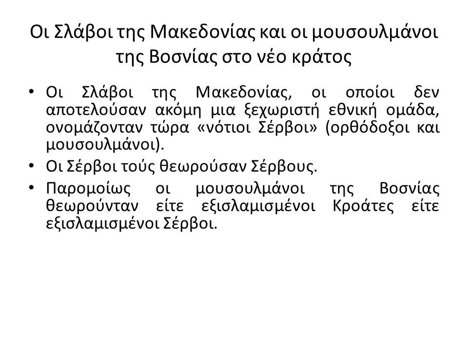 Οι Σλάβοι της Μακεδονίας και οι μουσουλμάνοι της Βοσνίας στο νέο κράτος Οι Σλάβοι της Μακεδονίας, οι οποίοι δεν αποτελούσαν ακόμη μια ξεχωριστή εθνική ομάδα, ονομάζονταν τώρα «νότιοι Σέρβοι» (ορθόδοξοι και μουσουλμάνοι).