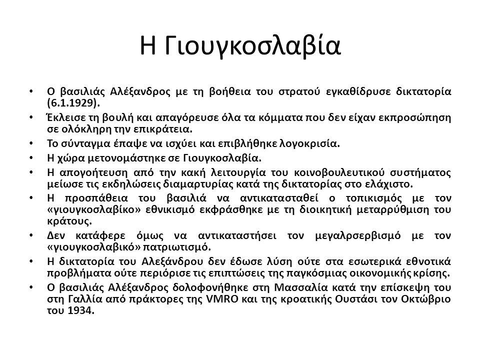 Η Γιουγκοσλαβία Ο βασιλιάς Αλέξανδρος με τη βοήθεια του στρατού εγκαθίδρυσε δικτατορία (6.1.1929). Έκλεισε τη βουλή και απαγόρευσε όλα τα κόμματα που