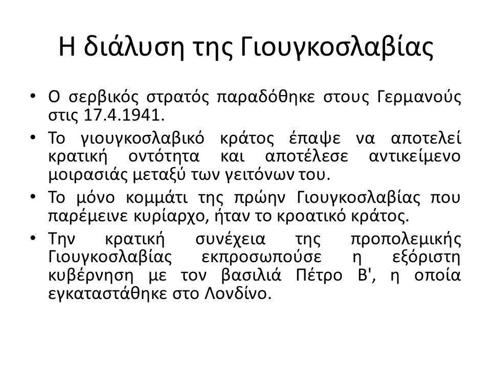 Η διάλυση της Γιουγκοσλαβίας Ο σερβικός στρατός παραδόθηκε στους Γερμανούς στις 17.4.1941. Το γιουγκοσλαβικό κράτος έπαψε να αποτελεί κρατική οντότητα