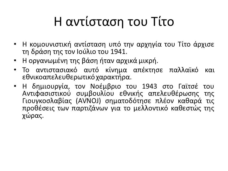 Η αντίσταση του Τίτο Η κομουνιστική αντίσταση υπό την αρχηγία του Τίτο άρχισε τη δράση της τον Ιούλιο του 1941. Η οργανωμένη της βάση ήταν αρχικά μικρ