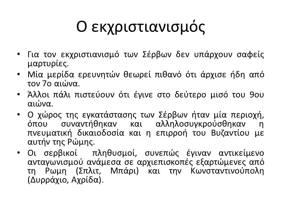 Ο εκχριστιανισμός Για τον εκχριστιανισμό των Σέρβων δεν υπάρχουν σαφείς μαρτυρίες. Μία μερίδα ερευνητών θεωρεί πιθανό ότι άρχισε ήδη από τον 7ο αιώνα.