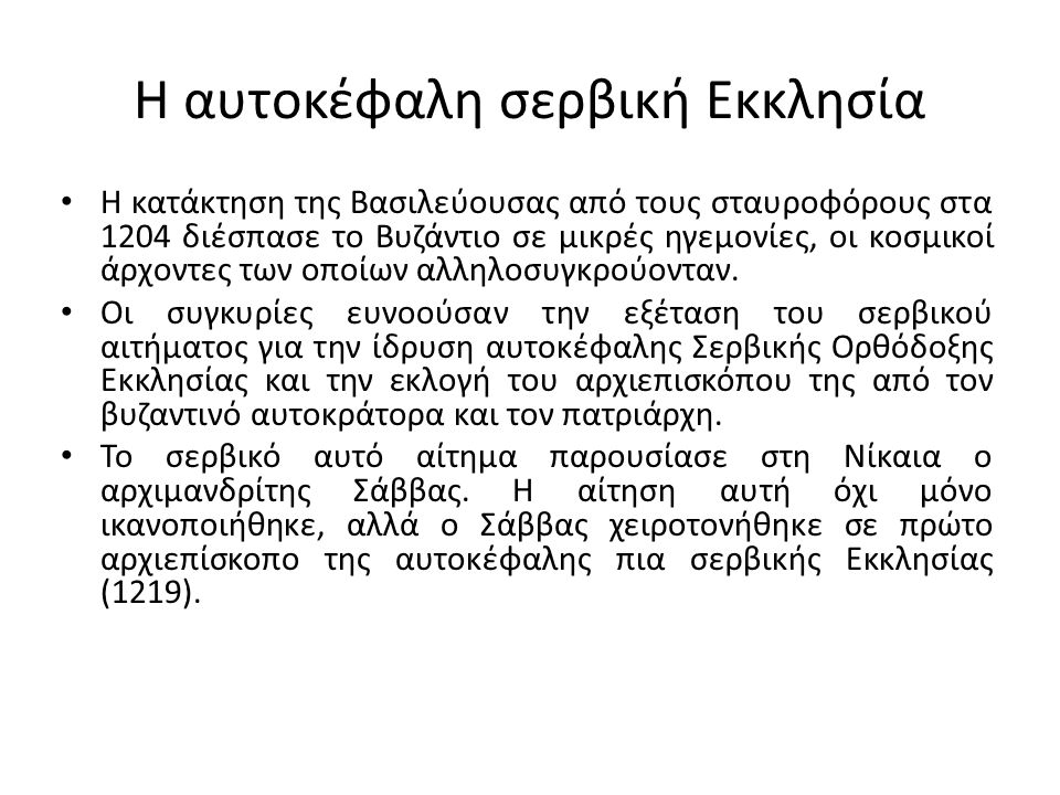 Η αυτοκέφαλη σερβική Εκκλησία Η κατάκτηση της Βασιλεύουσας από τους σταυροφόρους στα 1204 διέσπασε το Βυζάντιο σε μικρές ηγεμονίες, οι κοσμικοί άρχοντες των οποίων αλληλοσυγκρούονταν.