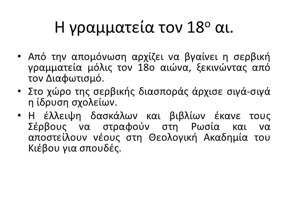 Η γραμματεία τον 18 ο αι. Από την απομόνωση αρχίζει να βγαίνει η σερβική γραμματεία μόλις τον 18ο αιώνα, ξεκινώντας από τον Διαφωτισμό. Στο χώρο της σ