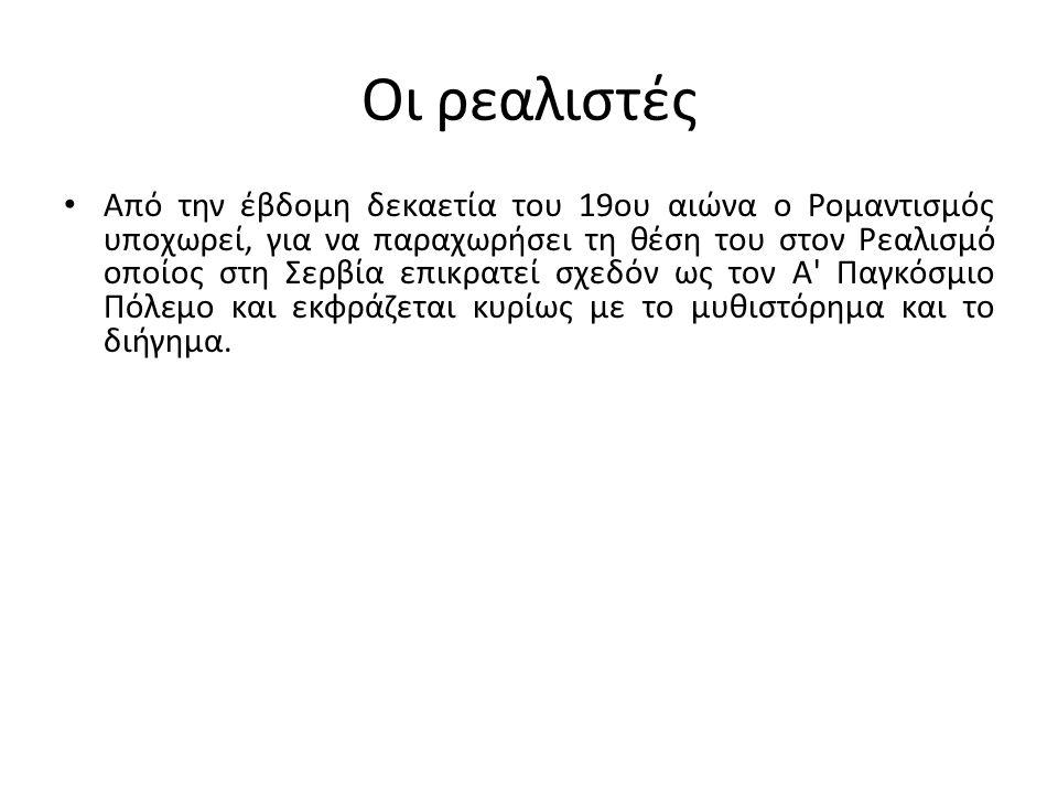 Οι ρεαλιστές Από την έβδομη δεκαετία του 19ου αιώνα ο Ρομαντισμός υποχωρεί, για να παραχωρήσει τη θέση του στον Ρεαλισμό οποίος στη Σερβία επικρατεί σχεδόν ως τον Α Παγκόσμιο Πόλεμο και εκφράζεται κυρίως με το μυθιστόρημα και το διήγημα.