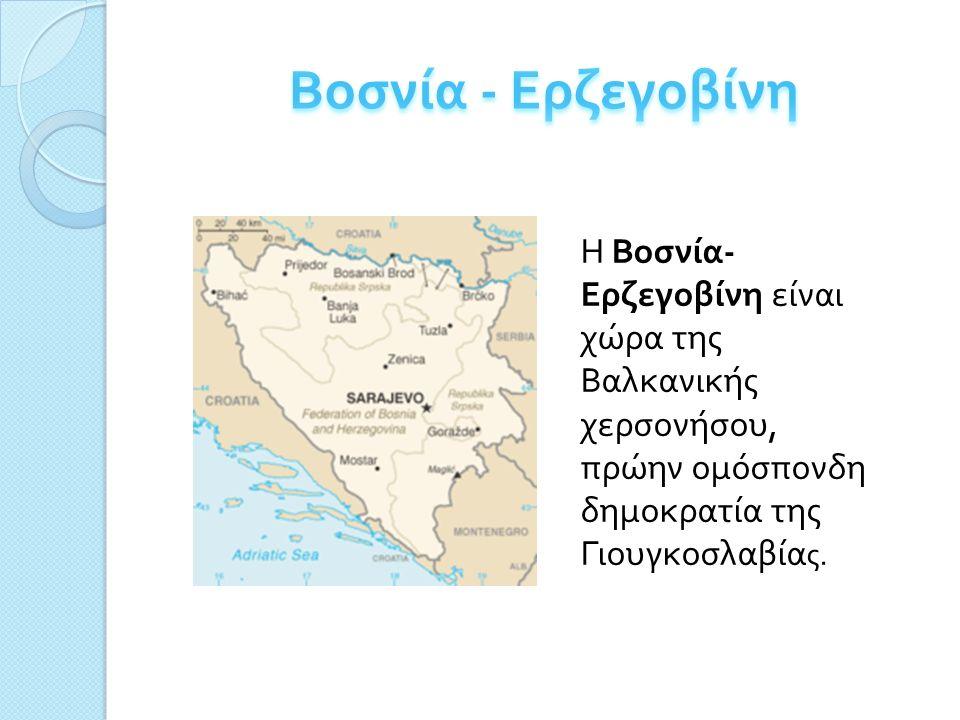 H Βοσνία - Ερζεγοβίνη είναι χώρα της Βαλκανικής χερσονήσου, πρώην ομόσπονδη δημοκρατία της Γιουγκοσλαβία ς.