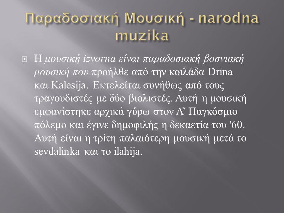  Η μουσική izvorna είναι παραδοσιακή βοσνιακή μουσική που προήλθε από την κοιλάδα Drina και Kalesija.