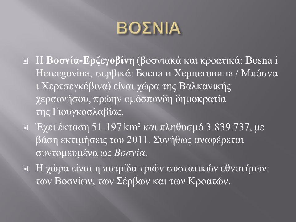  H Βοσνία - Ερζεγοβίνη ( βοσνιακά και κροατικά : Bosna i Hercegovina, σερβικά : Босна и Херцеговина / Μπόσνα ι Χερτσεγκόβινα ) είναι χώρα της Βαλκανικής χερσονήσου, πρώην ομόσπονδη δημοκρατία της Γιουγκοσλαβίας.