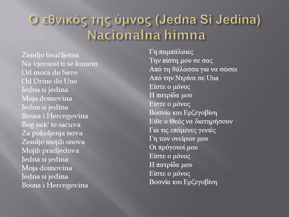 Zemljo tisućljetna Na vjernost ti se kunem Od mora do Save Od Drine do Une Jedna si jedina Moja domovina Jedna si jedina Bosna i Hercegovina Bog nek te sačuva Za pokoljenja nova Zemljo mojih snova Mojih pradjedova Jedna si jedina Moja domovina Jedna si jedina Bosna i Hercegovina Γη παμπάλαιες Την πίστη μου σε σας Από τη θάλασσα για να σώσει Από την Ντρίνα σε Una Είστε ο μόνος Η πατρίδα μου Είστε ο μόνος Βοσνία και Ερζεγοβίνη Είθε ο Θεός να διατηρήσουν Για τις επόμενες γενιές Γη των ονείρων μου Οι πρόγονοί μου Είστε ο μόνος Η πατρίδα μου Είστε ο μόνος Βοσνία και Ερζεγοβίνη