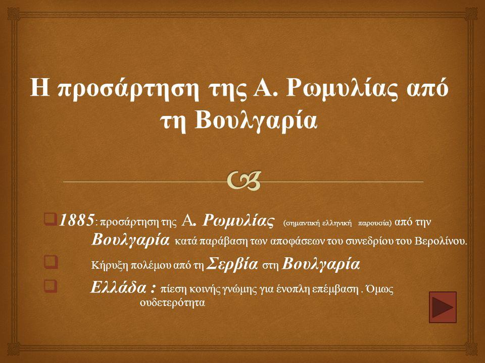  1885 : προσάρτηση της Α. Ρωμυλίας ( σημαντική ελληνική παρουσία ) από την Βουλγαρία κατά παράβαση των αποφάσεων του συνεδρίου του Βερολίνου.  Κήρυξ