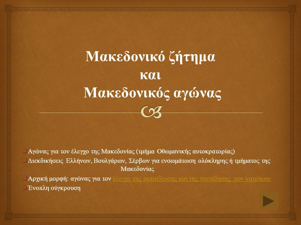 Μακεδονικό ζήτημα και Μακεδονικός αγώνας  Αγώνας για τον έλεγχο της Μακεδονίας (τμήμα Οθωμανικής αυτοκρατορίας)  Διεκδικήσεις Ελλήνων, Βουλγάρων, Σέρβων για ενσωμάτωση ολόκληρης ή τμήματος της Μακεδονίας  Αρχική μορφή: αγώνας για τον έλεγχο της εκπαίδευσης και της συνείδησης των κατοίκωνέλεγχο της εκπαίδευσης και της συνείδησης των κατοίκων  Ένοπλη σύγκρουση