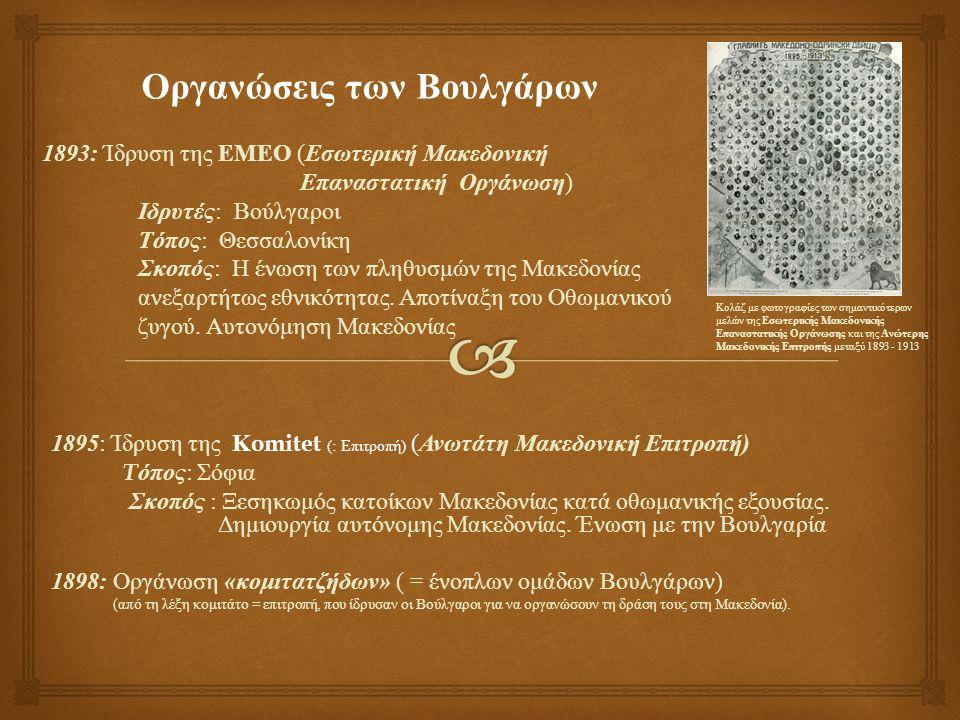1893: Ίδρυση της ΕΜΕΟ ( Εσωτερική Μακεδονική Επαναστατική Οργάνωση ) Ιδρυτές : Βούλγαροι Τόπος : Θεσσαλονίκη Σκοπός : Η ένωση των πληθυσμών της Μακεδονίας ανεξαρτήτως εθνικότητας.