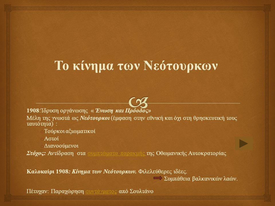 Το κίνημα των Νεότουρκων 1908:Ίδρυση οργάνωσης « Ένωση και Πρόοδος» Μέλη της γνωστά ως Νεότουρκοι (έμφαση στην εθνική και όχι στη θρησκευτική τους ταυτότητα) : o Τούρκοι αξιωματικοί o Αστοί o Διανοούμενοι Στόχος: Αντίδραση στα συμπτώματα παρακμής της Οθωμανικής Αυτοκρατορίαςσυμπτώματα παρακμής Καλοκαίρι 1908: Κίνημα των Νεότουρκων.