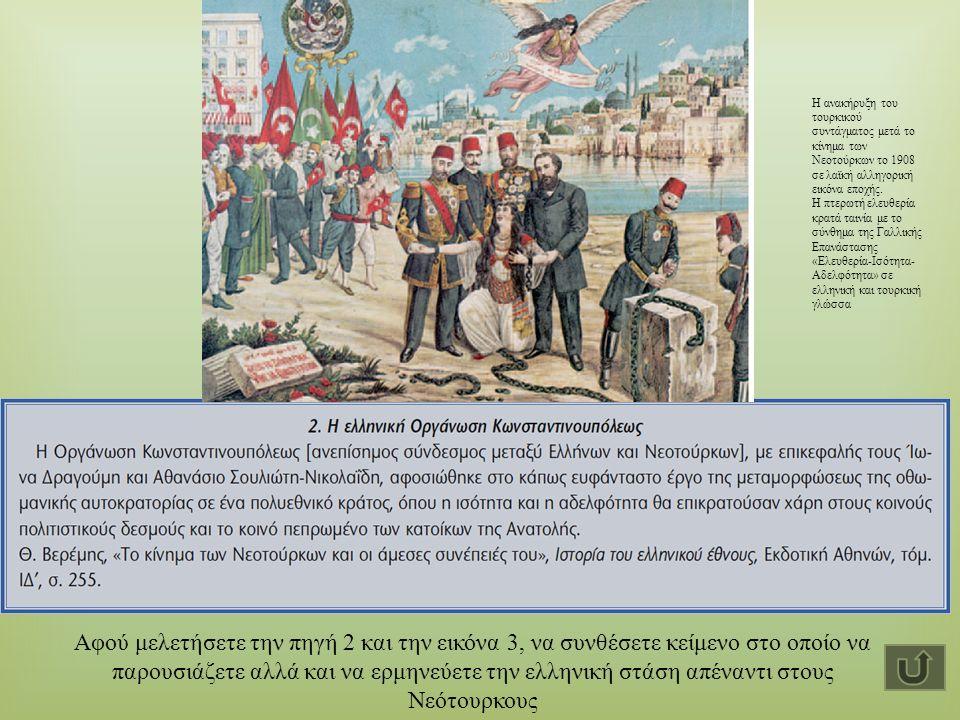Αφού μελετήσετε την πηγή 2 και την εικόνα 3, να συνθέσετε κείμενο στο οποίο να παρουσιάζετε αλλά και να ερμηνεύετε την ελληνική στάση απέναντι στους Νεότουρκους Η ανακήρυξη του τουρκικού συντάγματος μετά το κίνημα των Νεοτούρκων το 1908 σε λαϊκή αλληγορική εικόνα εποχής.